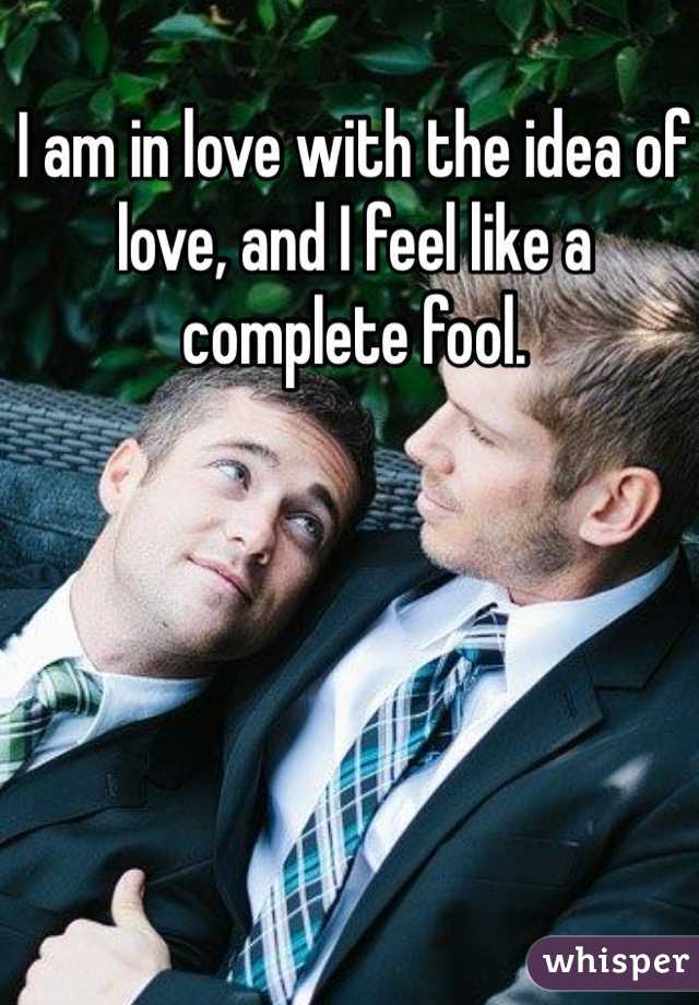 I am in love with the idea of love, and I feel like a complete fool.