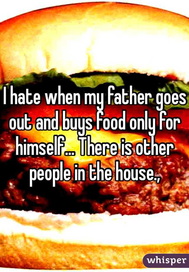 I hate when my father goes out and buys food only for himself... There is other people in the house.,