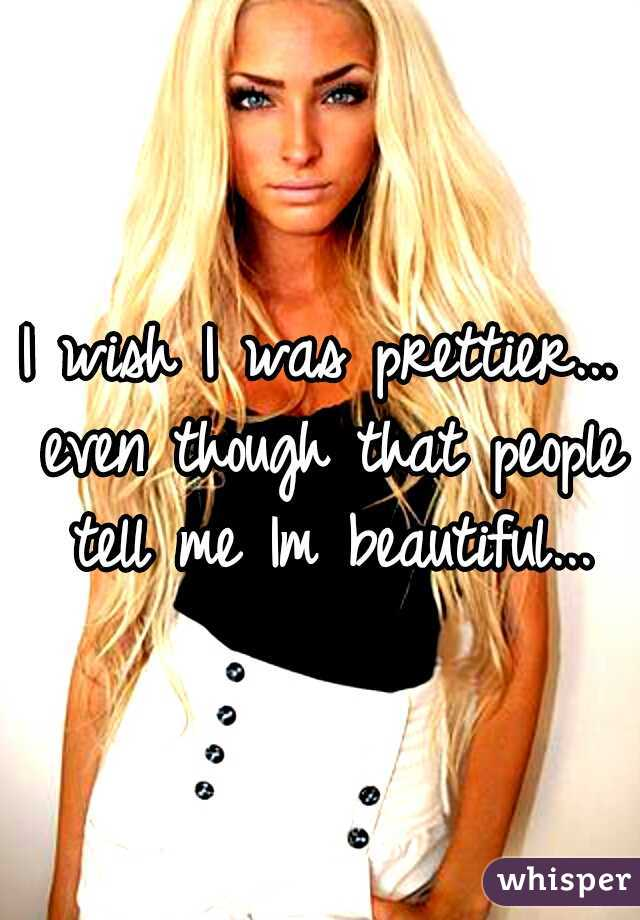 I wish I was prettier... even though that people tell me Im beautiful...