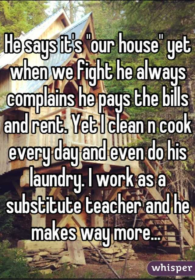 """He says it's """"our house"""" yet when we fight he always complains he pays the bills and rent. Yet I clean n cook every day and even do his laundry. I work as a substitute teacher and he makes way more..."""
