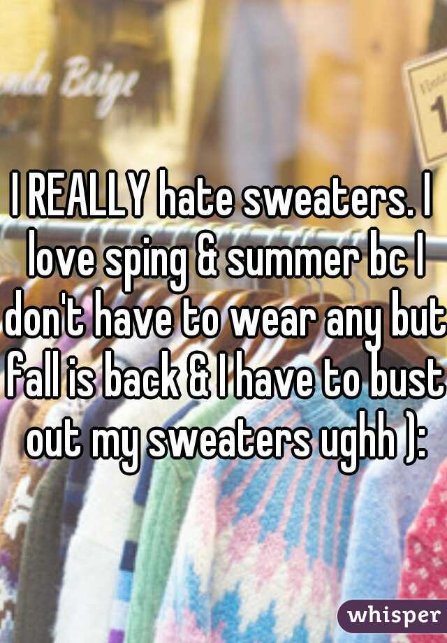 I REALLY hate sweaters. I love sping & summer bc I don't have to wear any but fall is back & I have to bust out my sweaters ughh ):