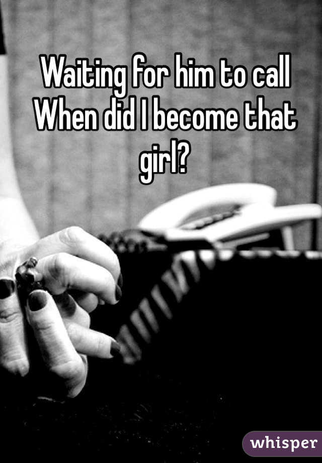 Waiting for him to call  When did I become that girl?