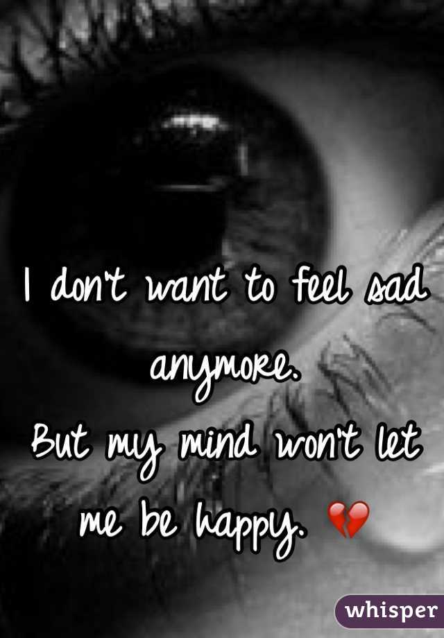 I don't want to feel sad anymore.  But my mind won't let me be happy. 💔