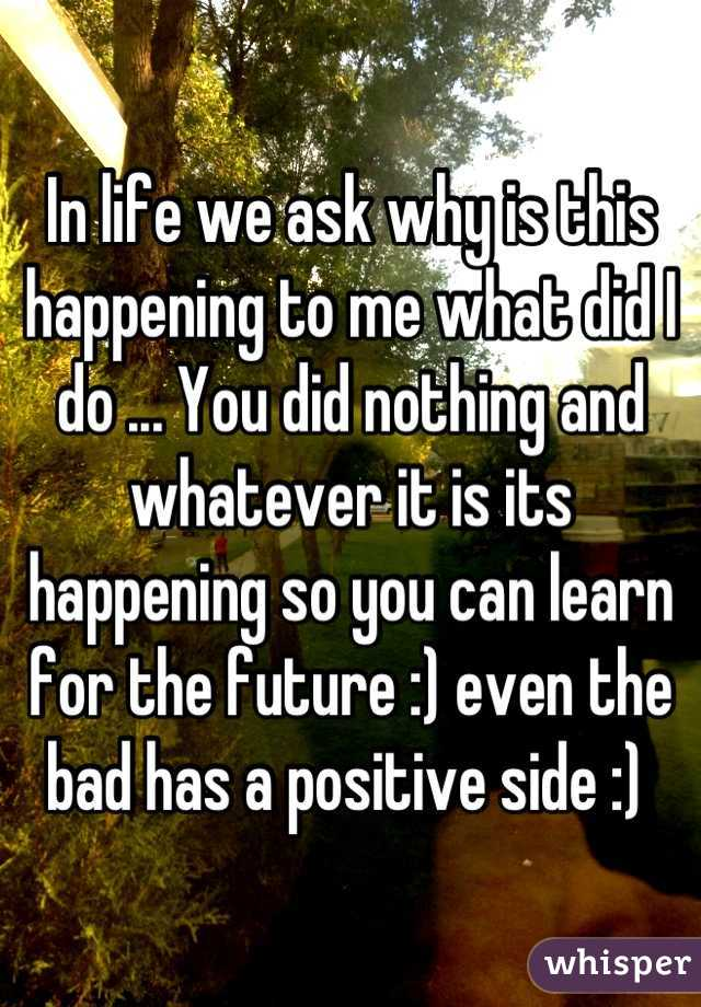 In life we ask why is this happening to me what did I do ... You did nothing and whatever it is its happening so you can learn for the future :) even the bad has a positive side :)
