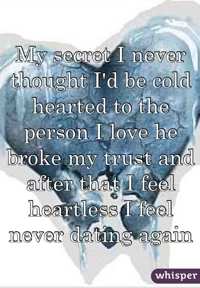 My secret I never thought I'd be cold hearted to the person I love he broke my trust and after that I feel heartless I feel never dating again