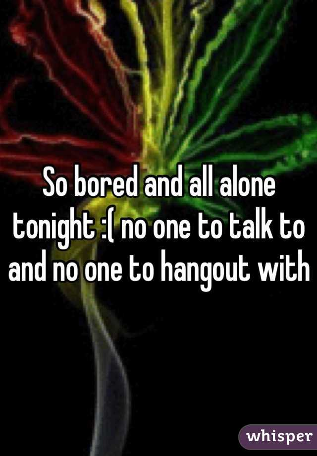 So bored and all alone tonight :( no one to talk to and no one to hangout with