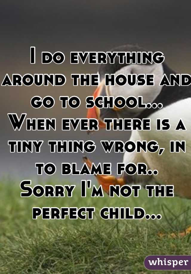I do everything around the house and go to school... When ever there is a tiny thing wrong, in to blame for.. Sorry I'm not the perfect child...