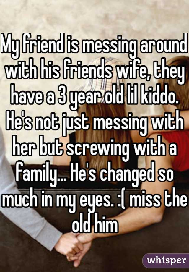 My friend is messing around with his friends wife, they have a 3 year old lil kiddo. He's not just messing with her but screwing with a family... He's changed so much in my eyes. :( miss the old him