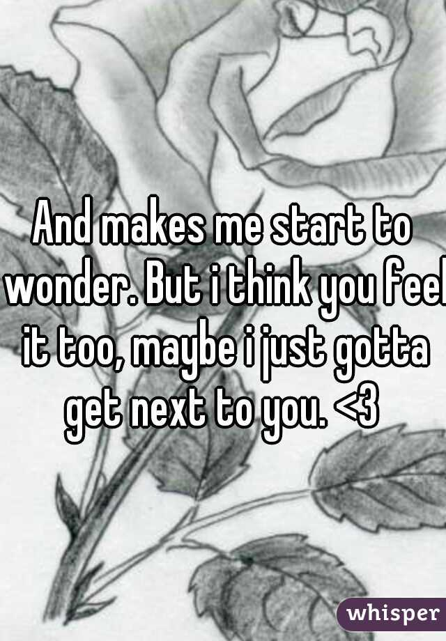 And makes me start to wonder. But i think you feel it too, maybe i just gotta get next to you. <3