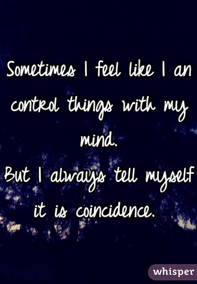 Sometimes I feel like I an control things with my mind.  But I always tell myself it is coincidence.