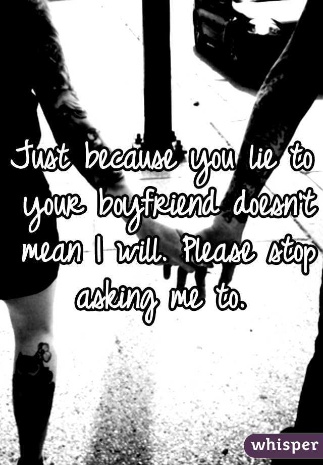 Just because you lie to your boyfriend doesn't mean I will. Please stop asking me to.