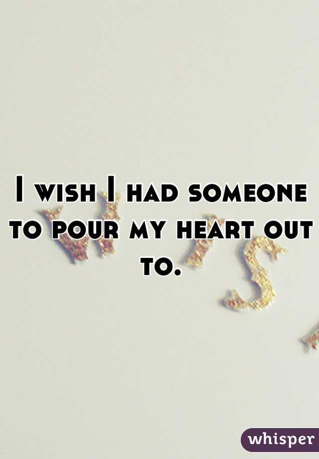 I wish I had someone to pour my heart out to.