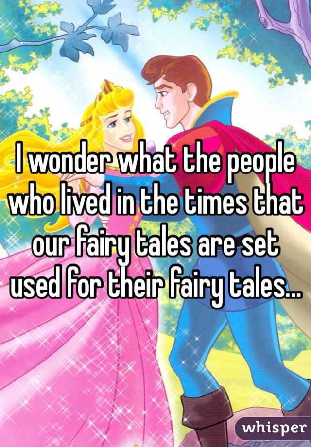 I wonder what the people who lived in the times that our fairy tales are set used for their fairy tales...