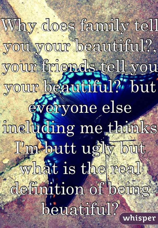 Why does family tell you your beautiful?, your friends tell you your beautiful?  but everyone else including me thinks I'm butt ugly but what is the real definition of being beuatiful?