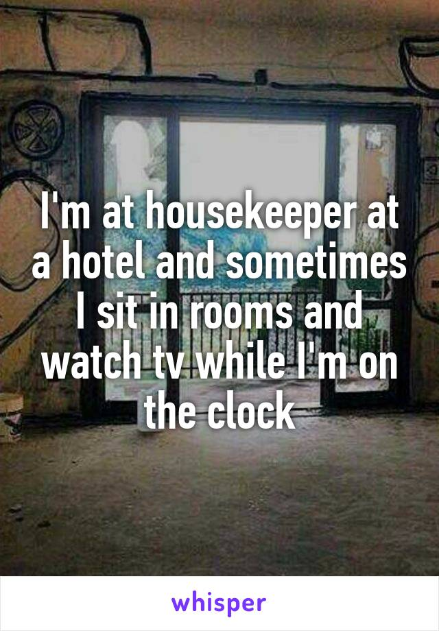 I'm at housekeeper at a hotel and sometimes I sit in rooms and watch tv while I'm on the clock