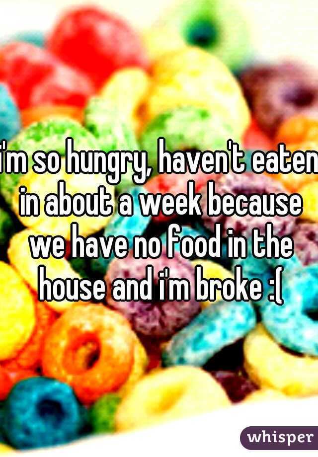 i'm so hungry, haven't eaten in about a week because we have no food in the house and i'm broke :(