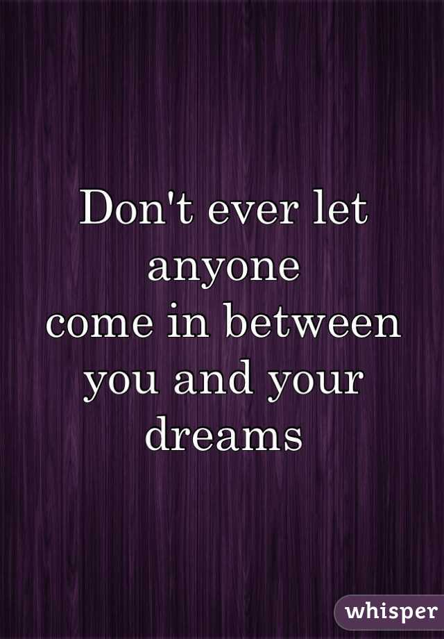 Don't ever let anyone  come in between  you and your dreams