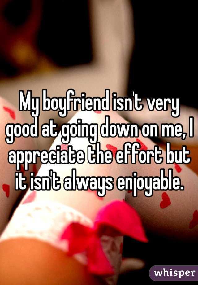 My boyfriend isn't very good at going down on me, I appreciate the effort but it isn't always enjoyable.