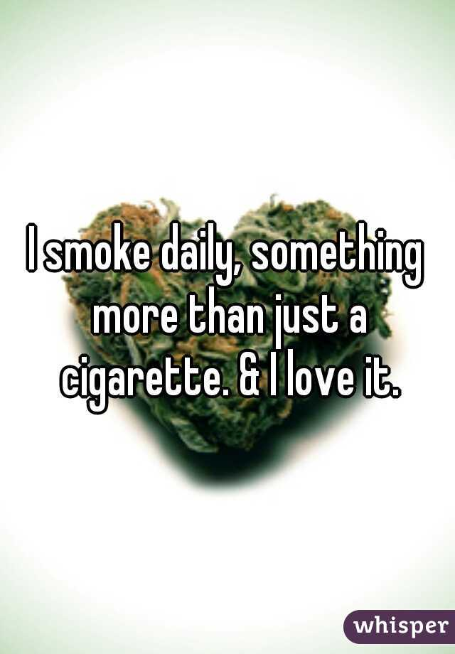 I smoke daily, something more than just a cigarette. & I love it.