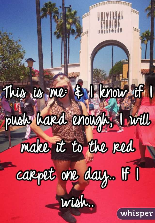 This is me: & I know if I push hard enough, I will make it to the red carpet one day.. If I wish..
