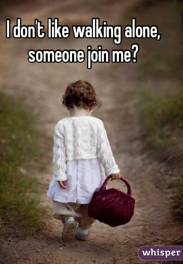 I don't like walking alone, someone join me?