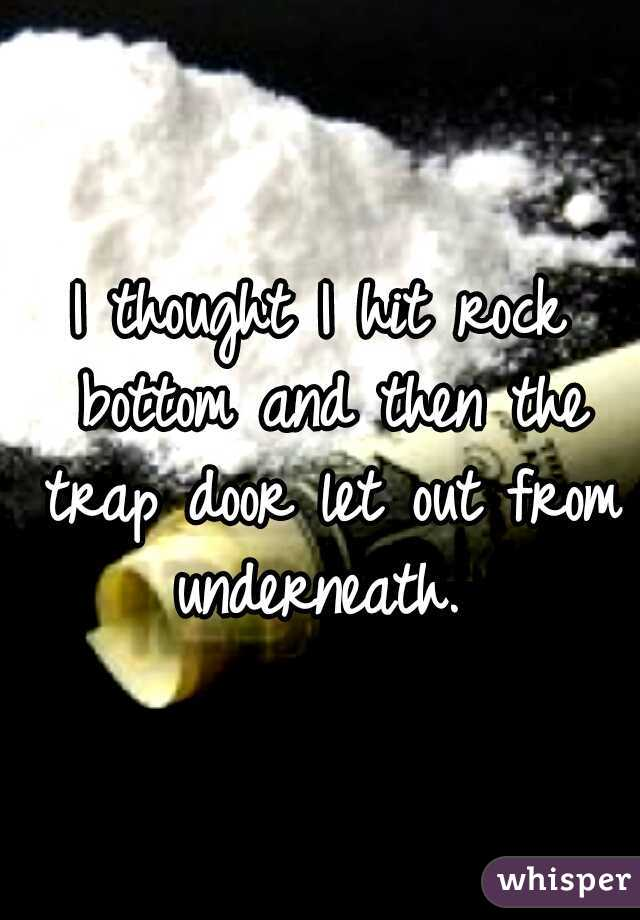 I thought I hit rock bottom and then the trap door let out from underneath.