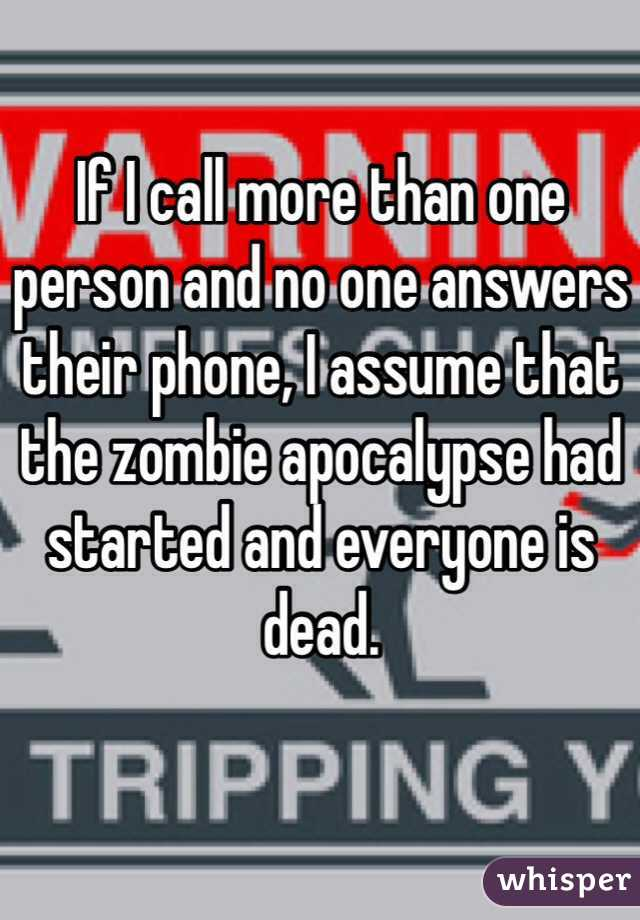 If I call more than one person and no one answers their phone, I assume that the zombie apocalypse had started and everyone is dead.