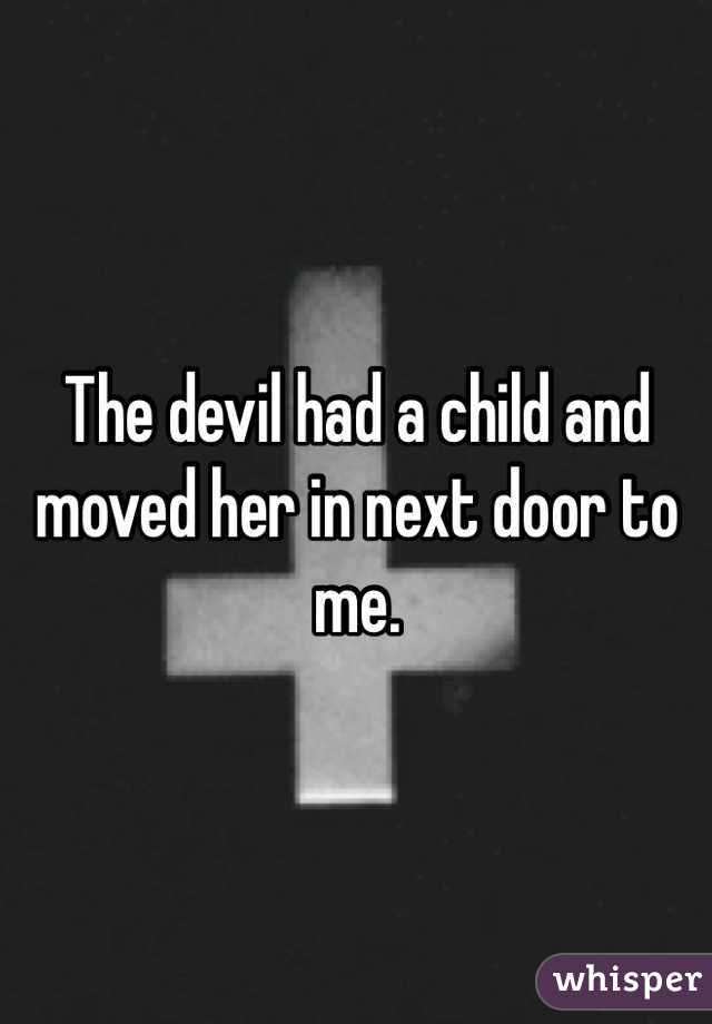 The devil had a child and moved her in next door to me.