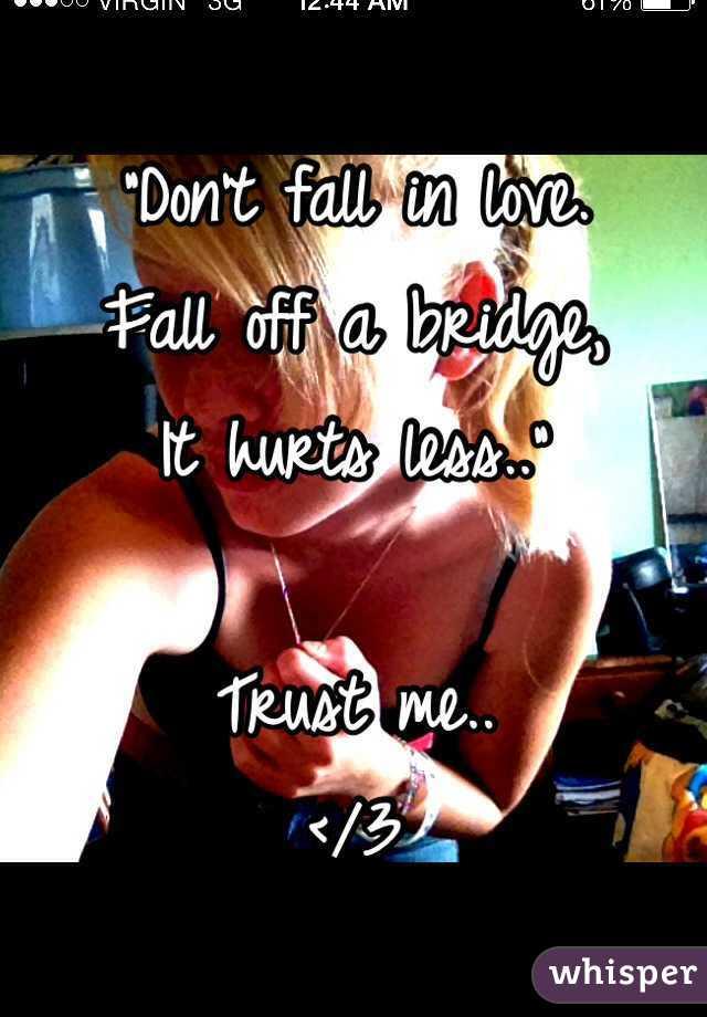"""""""Don't fall in love. Fall off a bridge, It hurts less..""""  Trust me..   </3"""