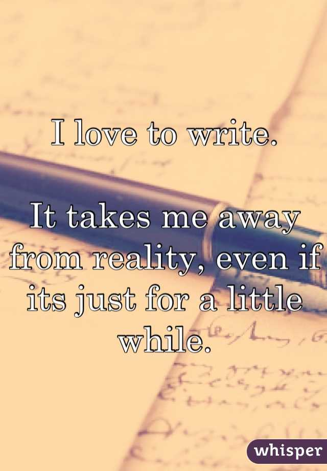 I love to write.  It takes me away from reality, even if its just for a little while.