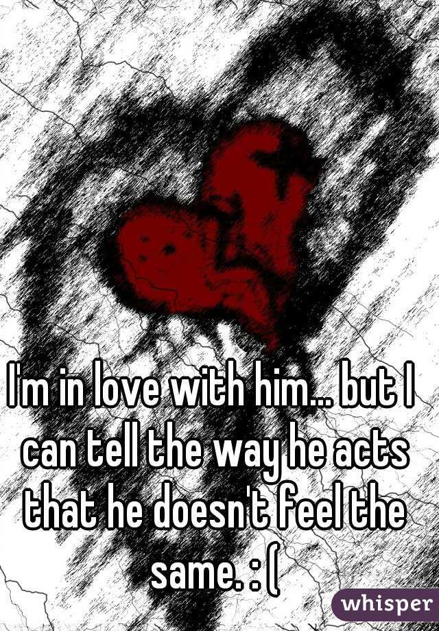 I'm in love with him... but I can tell the way he acts that he doesn't feel the same. : (