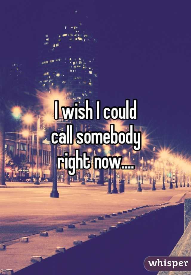 I wish I could call somebody right now....