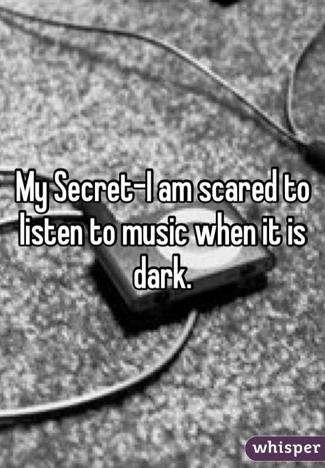 My Secret-I am scared to listen to music when it is dark.