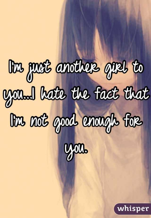I'm just another girl to you...I hate the fact that I'm not good enough for you.
