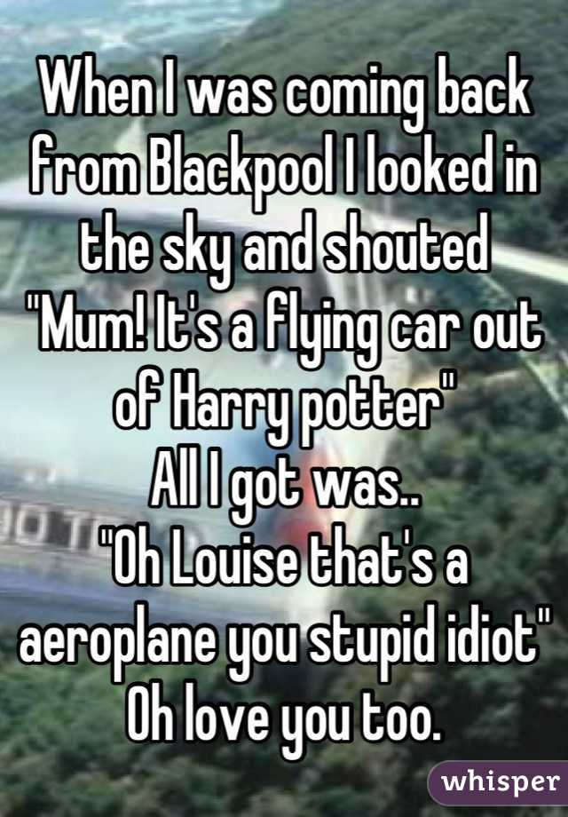 """When I was coming back from Blackpool I looked in the sky and shouted """"Mum! It's a flying car out of Harry potter"""" All I got was.. """"Oh Louise that's a aeroplane you stupid idiot"""" Oh love you too."""