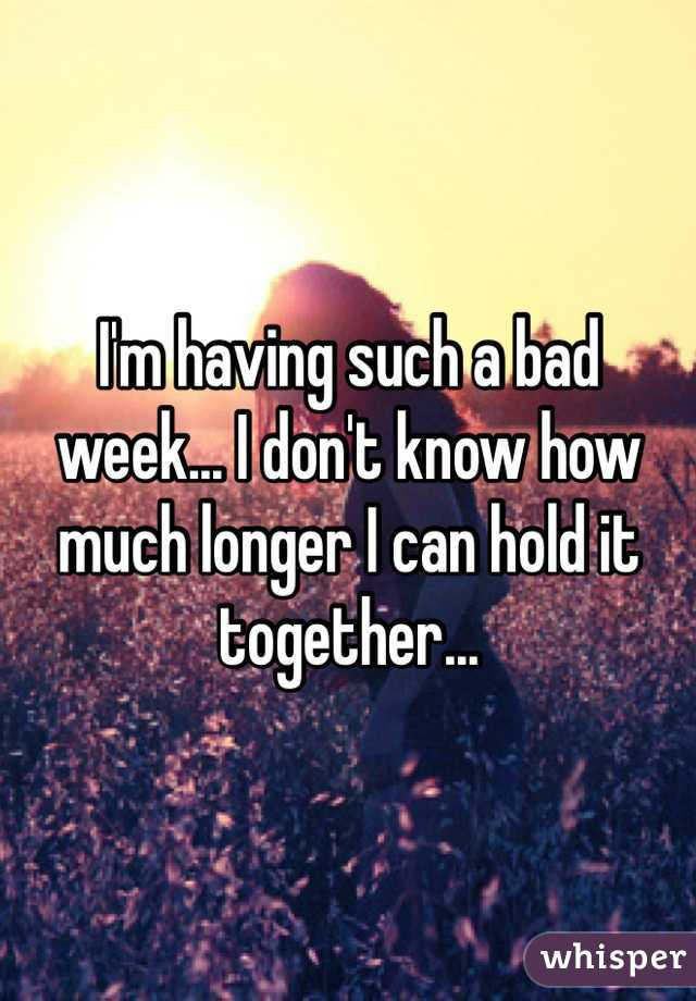 I'm having such a bad week... I don't know how much longer I can hold it together...