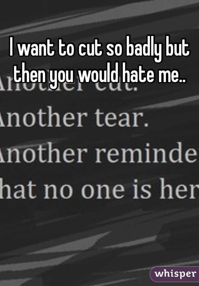 I want to cut so badly but then you would hate me..