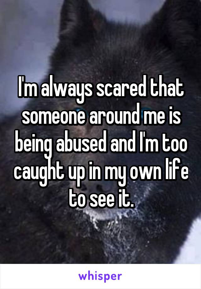 I'm always scared that someone around me is being abused and I'm too caught up in my own life to see it.