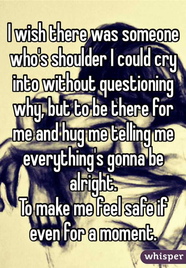 I wish there was someone who's shoulder I could cry into without questioning why, but to be there for me and hug me telling me everything's gonna be alright. To make me feel safe if even for a moment.