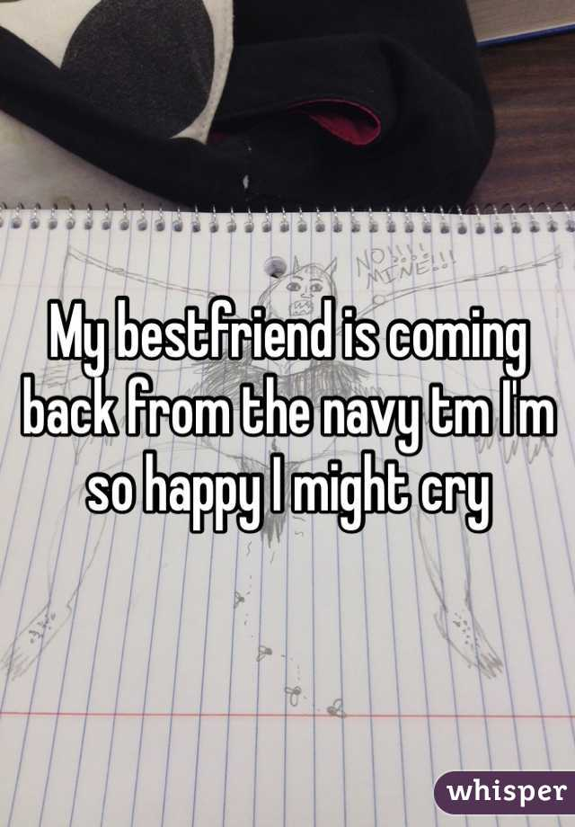 My bestfriend is coming back from the navy tm I'm so happy I might cry