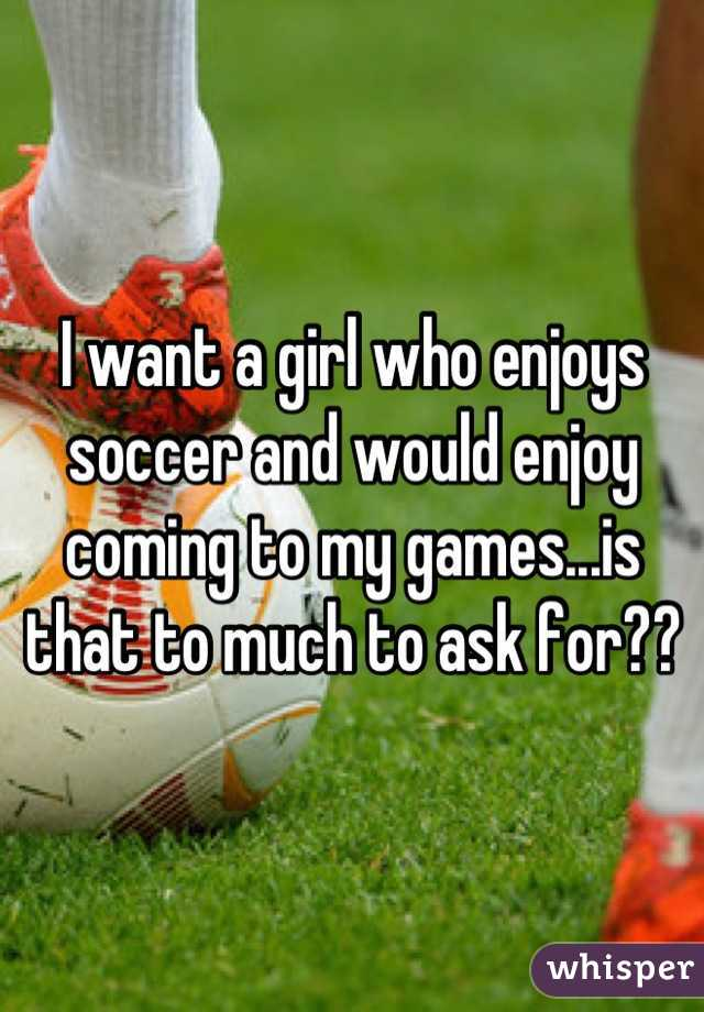 I want a girl who enjoys soccer and would enjoy coming to my games...is that to much to ask for??