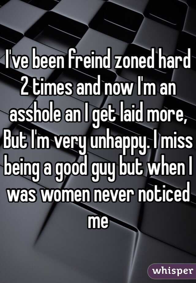 I've been freind zoned hard 2 times and now I'm an asshole an I get laid more, But I'm very unhappy. I miss being a good guy but when I was women never noticed me