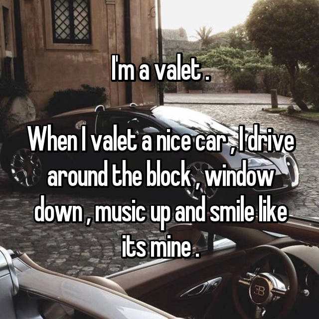 I'm a valet .  When I valet a nice car , I drive around the block , window down , music up and smile like its mine .