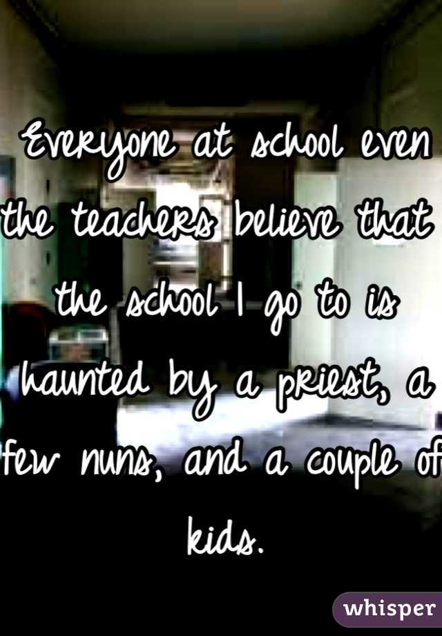 Everyone at school even the teachers believe that the school I go to is haunted by a priest, a few nuns, and a couple of kids.