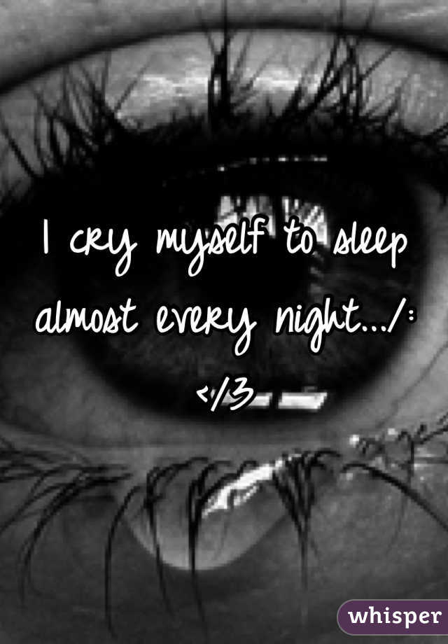 I cry myself to sleep almost every night.../: </3