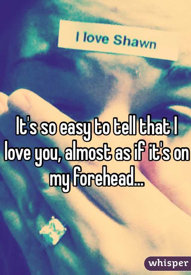 It's so easy to tell that I love you, almost as if it's on my forehead...