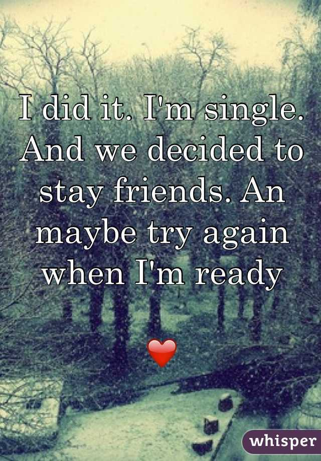 I did it. I'm single. And we decided to stay friends. An maybe try again when I'm ready  ❤️