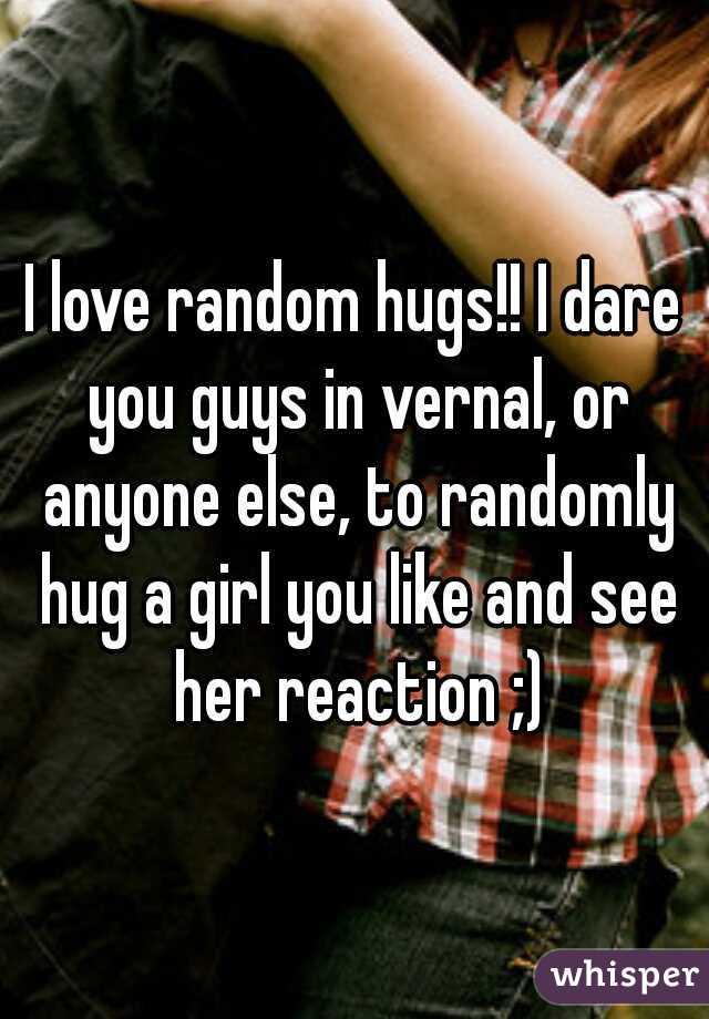 I love random hugs!! I dare you guys in vernal, or anyone else, to randomly hug a girl you like and see her reaction ;)
