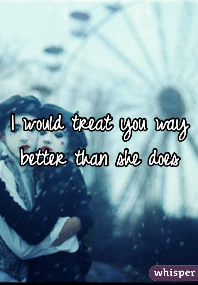 I would treat you way better than she does