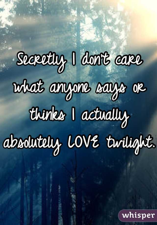 Secretly I don't care what anyone says or thinks I actually absolutely LOVE twilight.